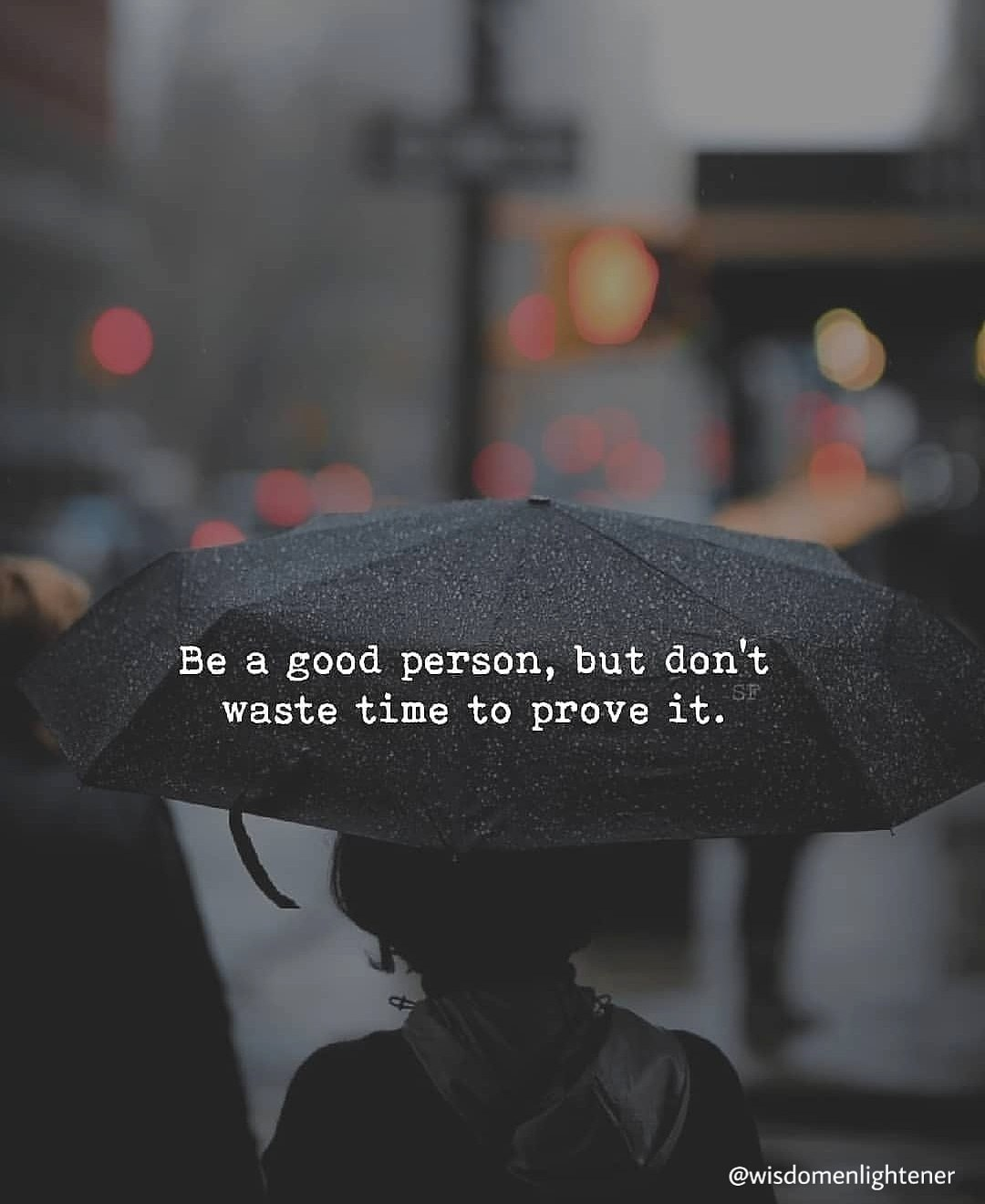 Be a good person, but don't wase time to prove it.